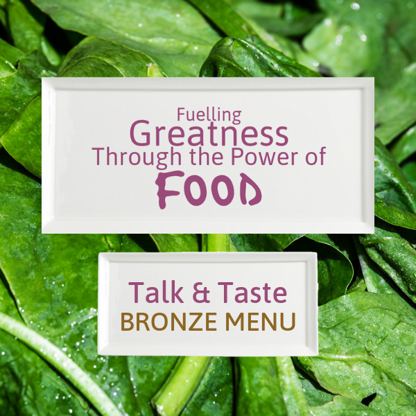 Fuelling Greatness Through the Power of Food - Talk & Taste BRONZE MENU