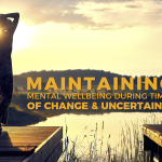 Maintaining Mental Wellbeing During Times of Change and Uncertainty